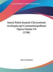 Sancti Patris Joannis Chrysostomi Archiepiscopi Constantinopolitani Opera Omnia V6 (1780) - Juan Crisostomo