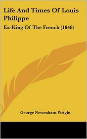 Life and Times of Louis Philippe: Ex-King of the French (1848) - George Newenham Wright