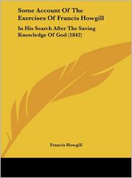 Some Account of the Exercises of Francis Howgill: In His Search After the Saving Knowledge of God (1842) - Francis Howgill