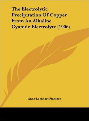 The Electrolytic Precipitation Of Copper From An Alkaline Cyanide Electrolyte (1906) - Anna Lockhart Flanigen