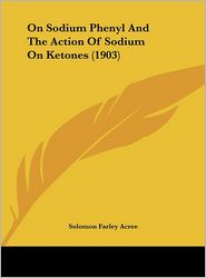On Sodium Phenyl And The Action Of Sodium On Ketones (1903) - Solomon Farley Acree