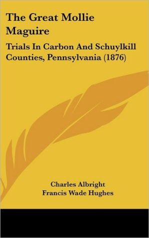 The Great Mollie Maguire: Trials in Carbon and Schuylkill Counties, Pennsylvania (1876) - Charles Albright, Francis Wade Hughes