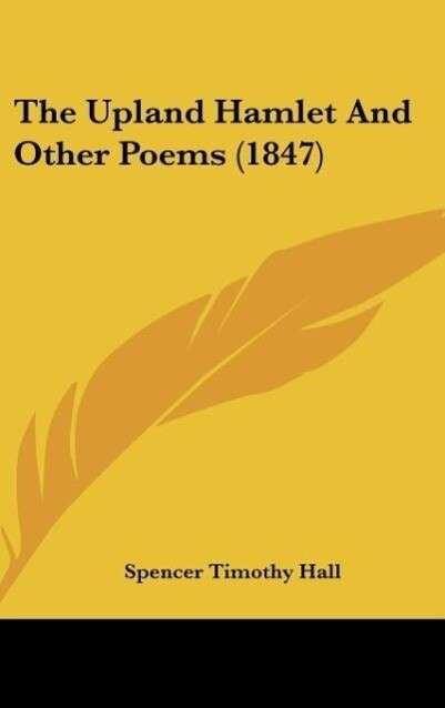 The Upland Hamlet And Other Poems (1847) als Buch von Spencer Timothy Hall - Kessinger Publishing, LLC