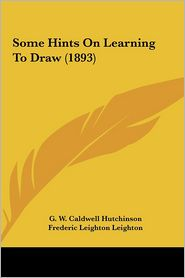 Some Hints On Learning To Draw (1893) - G.W. Caldwell Hutchinson, James Mcneill Whistler (Illustrator), Frederic Leighton Leighton (Illustrator)
