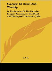 Synopsis of Belief and Worship: Or Explanation of the Christian Religion According to the Belief and Worship of Protestants (1868) - F. H. G. F. H.