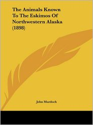 The Animals Known To The Eskimos Of Northwestern Alaska (1898) - John Murdoch