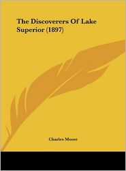 The Discoverers Of Lake Superior (1897) - Charles Moore