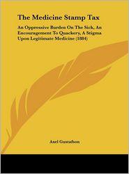 The Medicine Stamp Tax: An Oppressive Burden on the Sick, an Encouragement to Quackery, a Stigma Upon Legitimate Medicine (1884) - Axel Gustafson