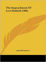 The Impeachment Of Levi Hubbell (1906) - John Bell Sanborn