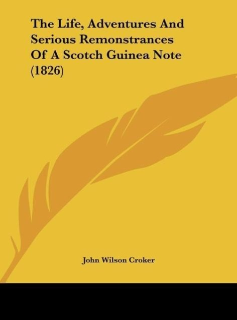 The Life, Adventures And Serious Remonstrances Of A Scotch Guinea Note (1826) als Buch von John Wilson Croker - Kessinger Publishing, LLC