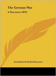 The German War: A Discourse (1870) - Emil Heinrich Du Bois-Reymond