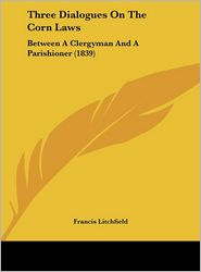 Three Dialogues on the Corn Laws: Between a Clergyman and a Parishioner (1839) - Francis Litchfield
