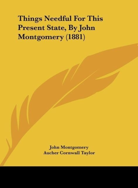 Things Needful For This Present State, By John Montgomery (1881) als Buch von John Montgomery, Aucher Cornwall Taylor - Kessinger Publishing, LLC