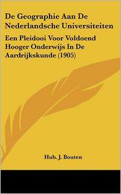 De Geographie Aan De Nederlandsche Universiteiten: Een Pleidooi Voor Voldoend Hooger Onderwijs In De Aardrijkskunde (1905) - Hub. J. Bouten
