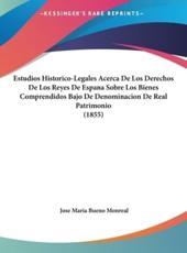 Estudios Historico-Legales Acerca de Los Derechos de Los Reyes de Espana Sobre Los Bienes Comprendidos Bajo de Denominacion de Real Patrimonio (1855) - Jose Maria Bueno Monreal