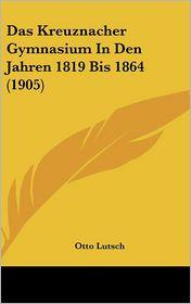 Das Kreuznacher Gymnasium In Den Jahren 1819 Bis 1864 (1905) - Otto Lutsch