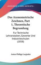 Das Axonometrische Zeichnen, Part 1, Theoretische Begrundung - Anton Philipp Largiader