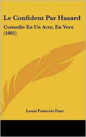 Le Confident Par Hasard: Comedie En Un Acte, En Vers (1801) - Louis Francois Faur