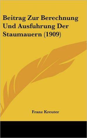 Beitrag Zur Berechnung Und Ausfuhrung Der Staumauern (1909) - Franz Kreuter