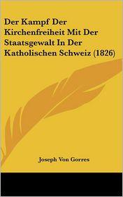 Der Kampf Der Kirchenfreiheit Mit Der Staatsgewalt In Der Katholischen Schweiz (1826) - Joseph Von Gorres