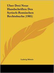 Uber Drei Neue Handschriften Des Syrisch-Romischen Rechtsbuchs (1905) - Ludwig Mitteis