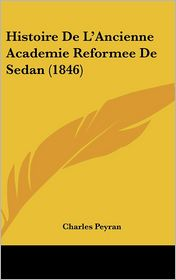 Histoire De L'Ancienne Academie Reformee De Sedan (1846) - Charles Peyran