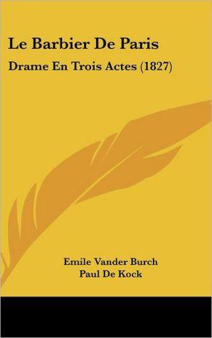 Le Barbier De Paris: Drame En Trois Actes (1827) - Emile Vander Burch, Paul De Kock