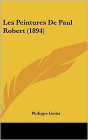 Les Peintures De Paul Robert (1894) - Philippe Godet