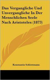 Das Vergangliche Und Unvergangliche In Der Menschlichen Seele Nach Aristoteles (1873) - Konstantin Schlottmann