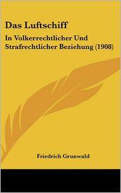 Das Luftschiff: In Volkerrechtlicher Und Strafrechtlicher Beziehung (1908) - Friedrich Grunwald
