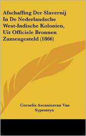 Afschaffing Der Slavernij In De Nederlandsche West-Indische Kolonien, Uit Officiele Bronnen Zamengesteld (1866) - Cornelis Ascaniusvan Van Sypesteyn