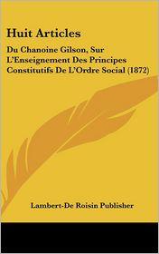 Huit Articles: Du Chanoine Gilson, Sur L'Enseignement Des Principes Constitutifs de L'Ordre Social (1872)
