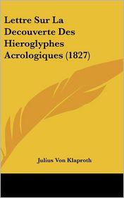 Lettre Sur La Decouverte Des Hieroglyphes Acrologiques (1827) - Julius Von Klaproth