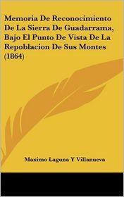 Memoria De Reconocimiento De La Sierra De Guadarrama, Bajo El Punto De Vista De La Repoblacion De Sus Montes (1864) - Maximo Laguna Y Villanueva