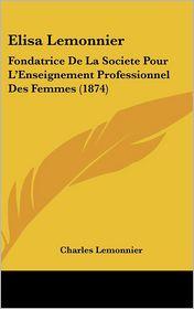 Elisa Lemonnier: Fondatrice De La Societe Pour L'Enseignement Professionnel Des Femmes (1874) - Charles Lemonnier