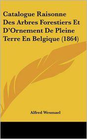 Catalogue Raisonne Des Arbres Forestiers Et D'Ornement De Pleine Terre En Belgique (1864) - Alfred Wesmael