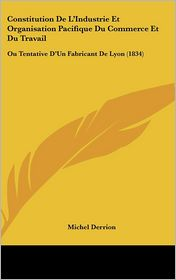 Constitution De L'Industrie Et Organisation Pacifique Du Commerce Et Du Travail: Ou Tentative D'Un Fabricant De Lyon (1834) - Michel Derrion
