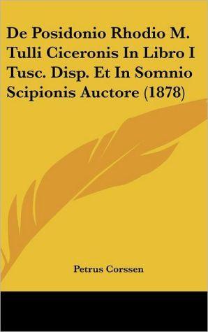 De Posidonio Rhodio M. Tulli Ciceronis In Libro I Tusc. Disp. Et In Somnio Scipionis Auctore (1878) - Petrus Corssen