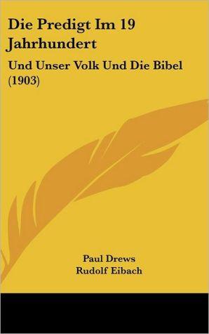 Die Predigt Im 19 Jahrhundert: Und Unser Volk Und Die Bibel (1903) - Paul Drews, Rudolf Eibach