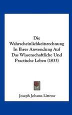 Die Wahrscheinlichkeitsrechnung in Ihrer Anwendung Auf Das Wissenschaftliche Und Practische Leben (1833) - Joseph Johann Littrow