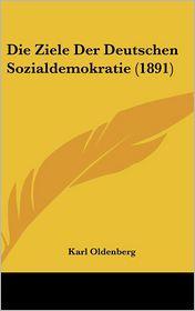 Die Ziele Der Deutschen Sozialdemokratie (1891) - Karl Oldenberg