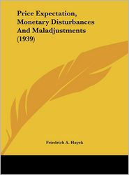 Price Expectation, Monetary Disturbances And Maladjustments (1939) - Friedrich A. Hayek