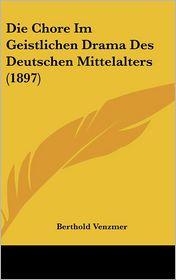 Die Chore Im Geistlichen Drama Des Deutschen Mittelalters (1897) - Berthold Venzmer