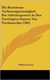 Die Bestrittene Verfassungsmassigkeit Der Arbeitergesetze In Den Vereinigten Staaten Von Nordamerika (1905) - Walter Loewy