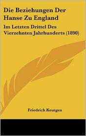 Die Beziehungen Der Hanse Zu England: Im Letzten Drittel Des Vierzehnten Jahrhunderts (1890)