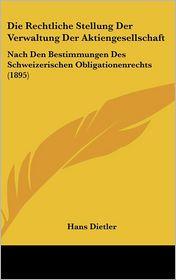 Die Rechtliche Stellung Der Verwaltung Der Aktiengesellschaft: Nach Den Bestimmungen Des Schweizerischen Obligationenrechts (1895) - Hans Dietler