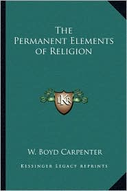 The Permanent Elements of Religion - W. Boyd Carpenter