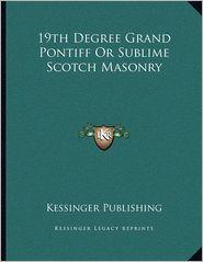 19th Degree Grand Pontiff Or Sublime Scotch Masonry - Kessinger Kessinger Publishing