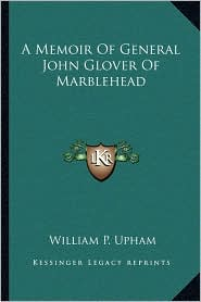 A Memoir Of General John Glover Of Marblehead - William P. Upham