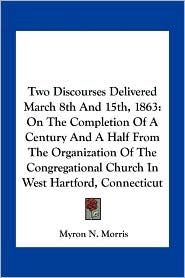Two Discourses Delivered March 8th And 15th, 1863: On The Completion Of A Century And A Half From The Organization Of The Congregational Church In West Hartford, Connecticut - Myron N. Morris